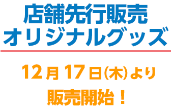 店舗先行販売オリジナルグッズ 12月17日(木)より販売開始!