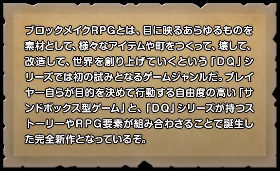 ブロックメイクRPGとは、目に映るあらゆるものを素材として、様々なアイテムや町をつくって、壊して、改造して、世界を創り上げていくという「DQ」シリーズでは初の試みとなるゲームジャンルだ。プレイヤー自らが目的を決めて行動する自由度の高い「サンドボックス型ゲーム」と、「DQ」シリーズが持つストーリーやRPG要素が組み合わさることで誕生した完全新作となっているぞ。