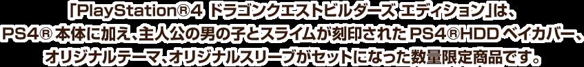 「PlayStation®4 ドラゴンクエストビルダーズ エディション」は、PS4®本体に加え、主人公の男の子とスライムが刻印されたPS4®HDDベイカバー、オリジナルテーマ、オリジナルスリーブがセットになった数量限定商品です。