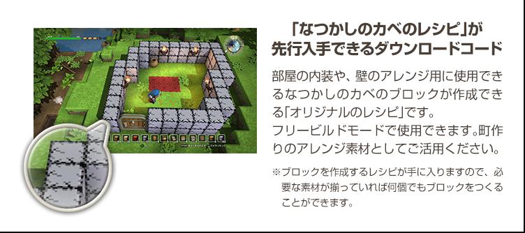 「なつかしのカベのレシピ」が先行入手できるダウンロードコード 部屋の内装や、壁のアレンジ用に使用できるなつかしのカベのブロックが作成できる「オリジナルのレシピ」です。フリービルドモードで使用できます。町作りのアレンジ素材としてご活用ください。 ※ブロックを作成するレシピが手に入りますので、必要な素材が揃っていれば何個でもブロックをつくることができます。