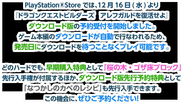 PlayStation®Storeでは、12月16日(水)より『ドラゴンクエストビルダーズ アレフガルドを復活せよ』ダウンロード版の予約受付を開始しました。ゲーム本編のダウンロードが自動で行なわれるため、発売日にダウンロードを待つことなくプレイ可能です。どのハードでも、早期購入特典として「桜の木・ゴザ床ブロック」先行入手権が付属するほか、ダウンロード版先行予約特典として「なつかしのカベのレシピ」も先行入手できます。この機会に、ぜひご予約ください!