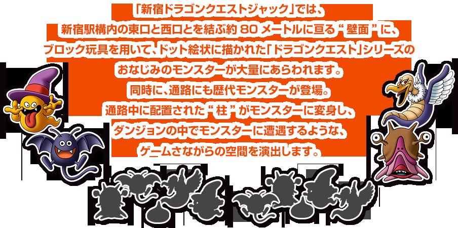 """「新宿ドラゴンクエストジャック」では、新宿駅構内の東口と西口とを結ぶ約80メートルに亘る""""壁面""""に、ブロック玩具を用いて、ドット絵状に描かれた「ドラゴンクエスト」シリーズのおなじみのモンスターが大量にあらわれます。同時に、通路にも歴代モンスターが登場。通路中に配置された""""柱""""がモンスターに変身し、ダンジョンの中でモンスターに遭遇するような、ゲームさながらの空間を演出します。"""