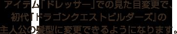 アイテム「ドレッサー」での見た目変更で、初代『ドラゴンクエストビルダーズ』の主人公の髪型に変更できるようになります。
