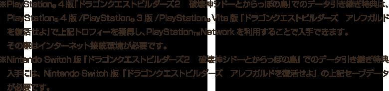 ※PlayStation®4版『ドラゴンクエストビルダーズ2 破壊神シドーとからっぽの島』でのデータ引き継ぎ特典は、PlayStation®4版/ PlayStation®3版 / PlayStation®Vita版『ドラゴンクエストビルダーズ アレフガルドを復活せよ』で上記トロフィーを獲得し、PlayStation™Networkを利用することで入手できます。その際はインターネット接続環境が必要です。 ※Nintendo Switch版『ドラゴンクエストビルダーズ2 破壊神シドーとからっぽの島』でのデータ引き継ぎ特典入手には、Nintendo Switch版『ドラゴンクエストビルダーズ アレフガルドを復活せよ』の上記セーブデータが必要です。