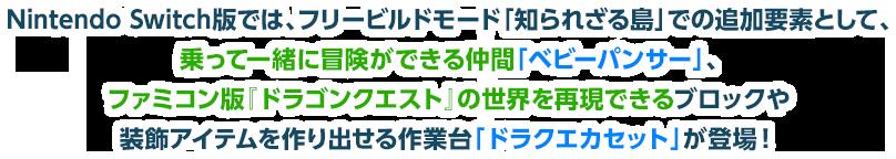 Nintendo Switch版では、フリービルドモード「知られざる島」での追加要素として、乗って一緒に冒険ができる仲間「ベビーパンサー」、ファミコン版『ドラゴンクエスト』の世界を再現できるブロックや装飾アイテムを作り出せる作業台「ドラクエカセット」が登場!