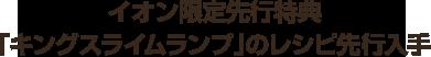 イオン限定先行特典「キングスライムランプ」のレシピ先行入手
