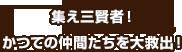 集え三賢者(さんけんじゃ)!かつての仲間(なかま)たちを大救出(だいきゅうしゅつ)!