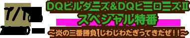 7/1(金) 20:00~ DQビルダーズ&DQヒーローズⅡスペシャル特番~炎の三番勝負 じわじわたぎってきたぜ!!~
