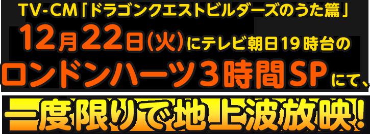 TV-CM「ドラゴンクエストビルダーズのうた篇 」12月22日(火)にテレビ朝日19時台のロンドンハーツ3時間SPにて、一度限りで地上波放映!