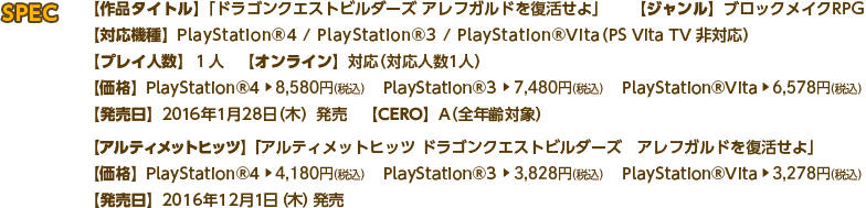 SPEC 【作品タイトル】「ドラゴンクエストビルダーズ アレフガルドを復活せよ」 【ジャンル】ブロックメイクRPG 【対応機種】PlayStation®4 / PlayStation®3 / PlayStation®Vita(PS Vita TV 非対応) 【プレイ人数】1人 【オンライン】対応(対応人数1人) 【価格】PlayStation®4:8,580円(税込) PlayStation®3:7,480円(税込) PlayStation®Vita:6,578円(税込) 【発売日】2016年1月28日(木)発売 【CERO】A(全年齢対象) 【アルティメットヒッツ】「アルティメットヒッツ ドラゴンクエストビルダーズ アレフガルドを復活せよ」 【価格】PlayStation®4:4,180円(税込) PlayStation®3:3,828円(税込) PlayStation®Vita:3,278円(税込) 【発売日】2016年12月1日(木)発売