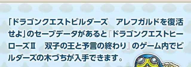 「ドラゴンクエストビルダーズ アレフガルドを復活せよ」のセーブデータがあると『ドラゴンクエストヒーローズⅡ 双子の王と予言の終わり』のゲーム内でビルダーズの木づちが入手できます。