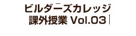 ビルダーズカレッジ 課外授業 Vol.03