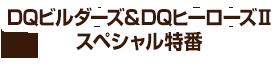 DQビルダーズ&DQヒーローズⅡ スペシャル特番