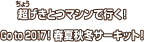 超(ちょう)げきとつマシンで行く!Go to 2017!春夏秋冬サーキット!