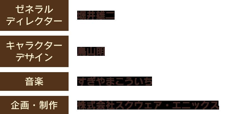 【ゼネラルディレクター】堀井雄二 【キャラクターデザイン】鳥山明 【音楽】すぎやまこういち 【企画・制作】株式会社スクウェア・エニックス