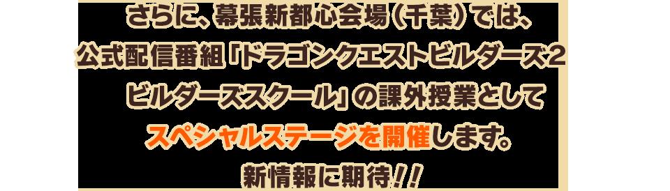 さらに、幕張新都心会場(千葉)では、公式配信番組「ドラゴンクエストビルダーズ2 ビルダーズスクール」の課外授業としてスペシャルステージを開催します。新情報に期待!!