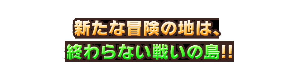 新たな冒険の地は、終わらない戦いの島!!