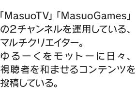 「MasuoTV」「MasuoGames」の2チャンネルを運用している、マルチクリエイター。ゆるーくをモットーに日々、視聴者を和ませるコンテンツを投稿している。