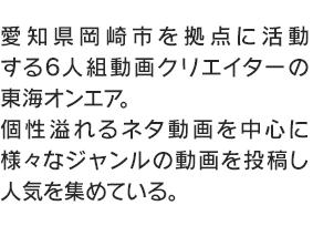 愛知県岡崎市を拠点に活動する6人組動画クリエイターの東海オンエア。個性溢れるネタ動画を中心に様々なジャンルの動画を投稿し人気を集めている。