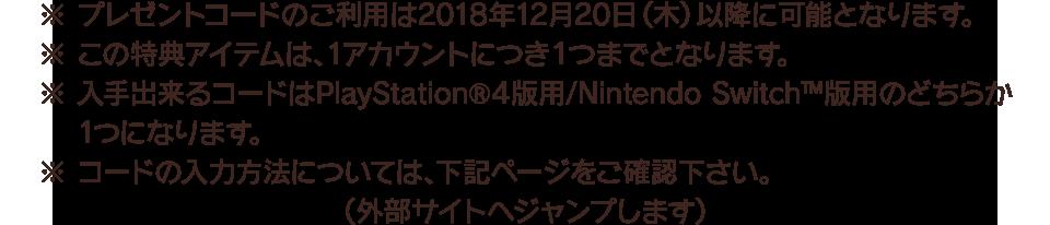 ※プレゼントコードのご利用は2018年12月20日(木)以降に可能となります。 ※この特典アイテムは、1アカウントにつき1つまでとなります。 ※入手出来るコードはPlayStation®4版用/Nintendo Switch™版用のどちらか1つになります。 ※コードの入力方法については、下記ページをご確認下さい。(外部サイトへジャンプします)