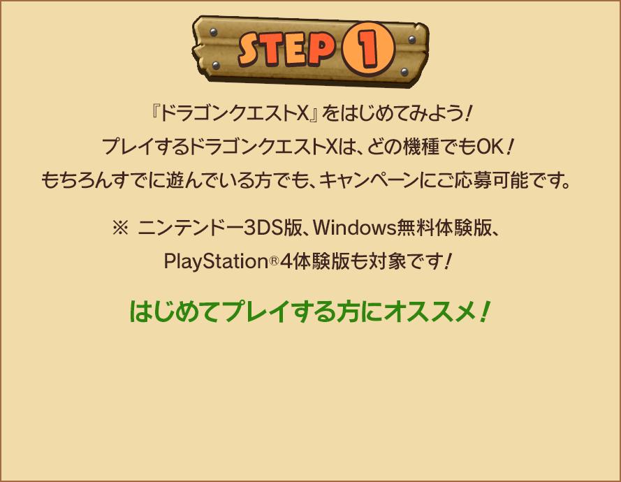 STEP1 『ドラゴンクエストX』をはじめてみよう!プレイするドラゴンクエストXは、どの機種でもOK!もちろんすでに遊んでいる方でも、キャンペーンにご応募可能です。※ニンテンドー3DS版、Windows無料体験版、PlayStation🄬4体験版も対象です!