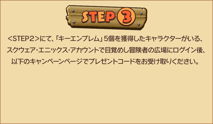 STEP3 <STEP2>にて、「キーエンブレム」5個を獲得したキャラクターがいる、スクウェア・エニックス・アカウントで目覚めし冒険者の広場にログイン後、以下のキャンペーンページでプレゼントコードをお受け取りください。