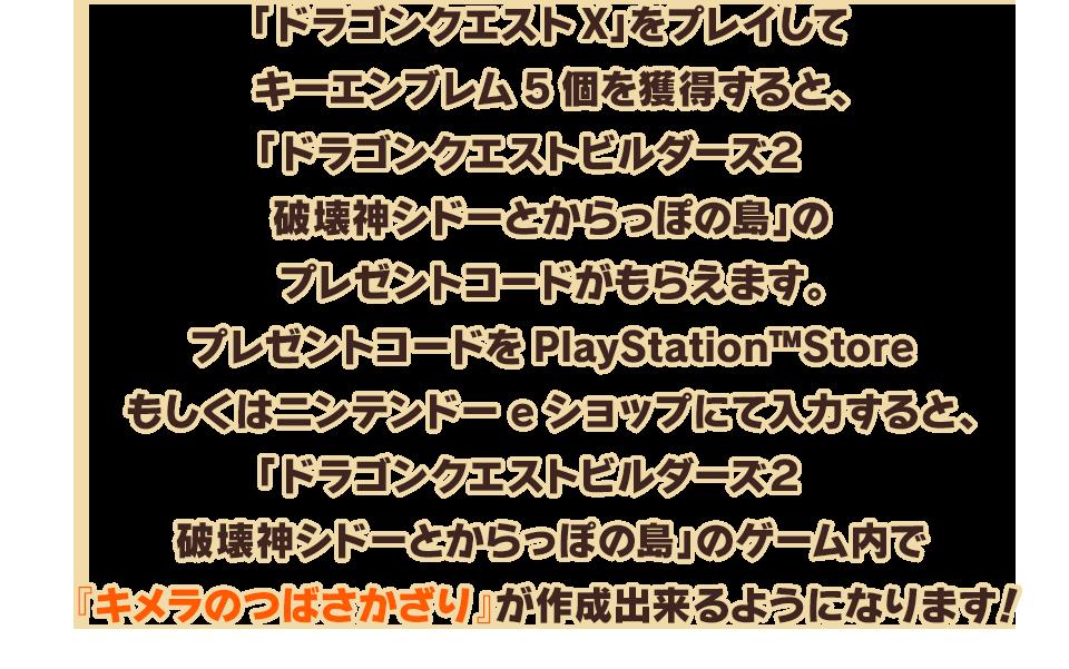 「ドラゴンクエストX」をプレイしてキーエンブレム5個を獲得すると、「ドラゴンクエストビルダーズ2 破壊神シドーとからっぽの島」のプレゼントコードがもらえます。プレゼントコードをPlayStation™Storeもしくはニンテンドーeショップにて入力すると、「ドラゴンクエストビルダーズ2 破壊神シドーとからっぽの島」のゲーム内で『キメラのつばさかざり』が作成出来るようになります!