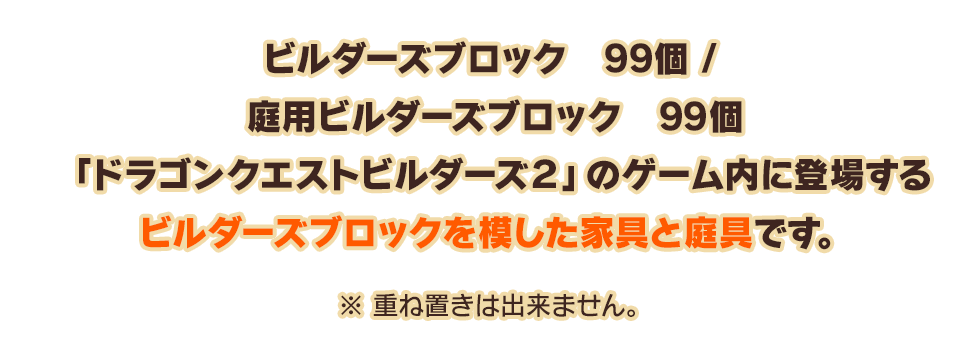 ビルダーズブロック 99個 / 庭用ビルダーズブロック 99個「ドラゴンクエストビルダーズ2」のゲーム内に登場するビルダーズブロックを模した家具と庭具です。 ※重ね置きは出来ません。