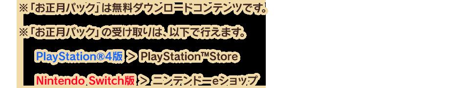 ※「お正月パック」は無料ダウンロードコンテンツです。 ※「お正月パック」の受け取りは、以下で行えます。 PlayStation®4版 > PlayStation™Store Nintendo Switch版 > ニンテンドーeショップ