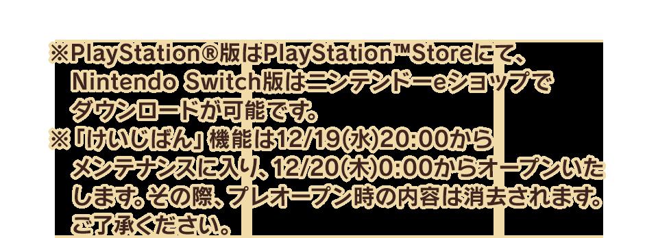 ※PlayStation®版はPlayStation™Storeにて、Nintendo Switch版はニンテンドーeショップでダウンロードが可能です。 ※「けいじばん」機能は12/19(水)20:00からメンテナンスに入り、12/20(木)0:00からオープンいたします。その際、プレオープン時の内容は消去されます。ご了承ください。