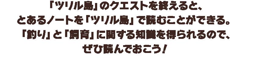「ツリル島」のクエストを終えると、とあるノートを「ツリル島」で読むことができる。「釣り」と「飼育」に関する知識を得られるので、ぜひ読んでおこう!