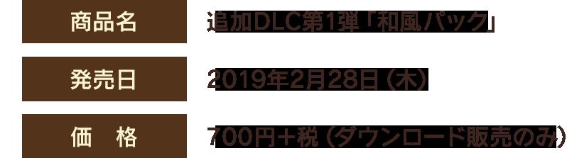 【商品名】追加DLC第1弾「和風パック」 【発売日】2019年2月28日(木) 【価格】700円+税(ダウンロード販売のみ)