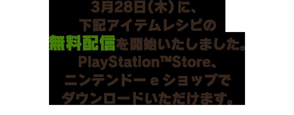 3月28日(木)に、下記アイテムレシピの無料配信を開始いたしました。PlayStation™Store、ニンテンドーeショップでダウンロードいただけます。