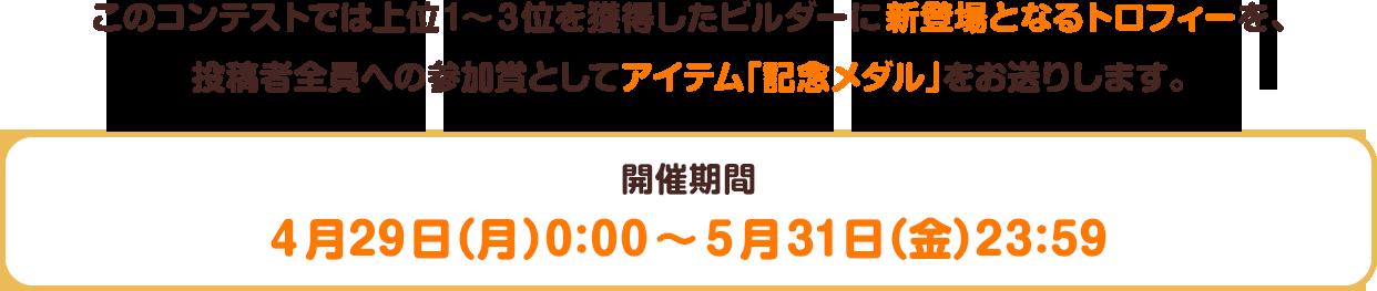 このコンテストでは上位1~3位を獲得したビルダーに新登場となるトロフィーを、投稿者全員への参加賞としてアイテム「記念メダル」をお送りします。 開催期間:4月29日(月)0:00~5月31日(金)23:59