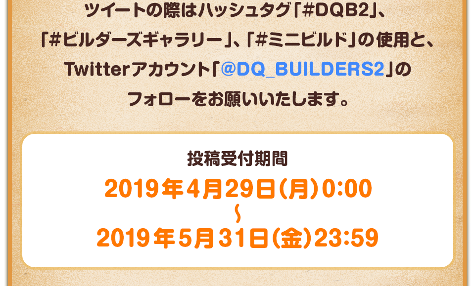 ツイートの際はハッシュタグ「#DQB2」、「#ビルダーズギャラリー」、「#ミニビルド」の使用と、Twitterアカウント「@DQ_BUILDERS2」のフォローをお願いいたします。 投稿受付期間:2019年4月29日(月)0:00~2019年5月31日(金)23:59