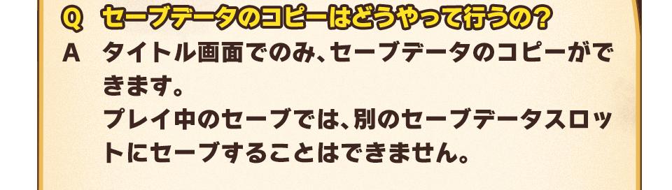 Q:セーブデータのコピーはどうやって行うの? A:タイトル画面でのみ、セーブデータのコピーができます。プレイ中のセーブでは、別のセーブデータスロットにセーブすることはできません。