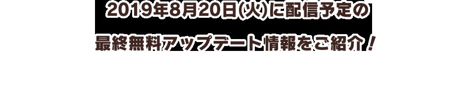 2019年8月20日(火)に配信予定の最終無料アップデート情報をご紹介!