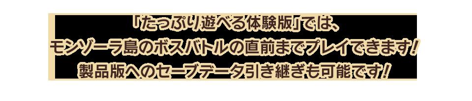 「たっぷり遊べる体験版」では、モンゾーラ島のボスバトルの直前までプレイできます!製品版へのセーブデータ引き継ぎも可能です!