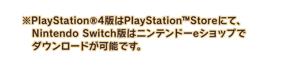 ※PlayStation®4版はPlayStation™Storeにて、Nintendo Switch版はニンテンドーeショップでダウンロードが可能です。