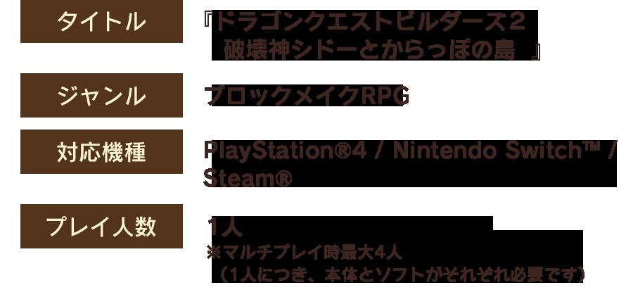 【タイトル】『ドラゴンクエストビルダーズ2 破壊神シドーとからっぽの島』 【ジャンル】ブロックメイクRPG 【対応機種】PlayStation®4 / Nintendo Switch™ 【プレイ人数】1人  ※ マルチプレイ時最大4人(1人につき、本体とソフトがそれぞれ必要です)