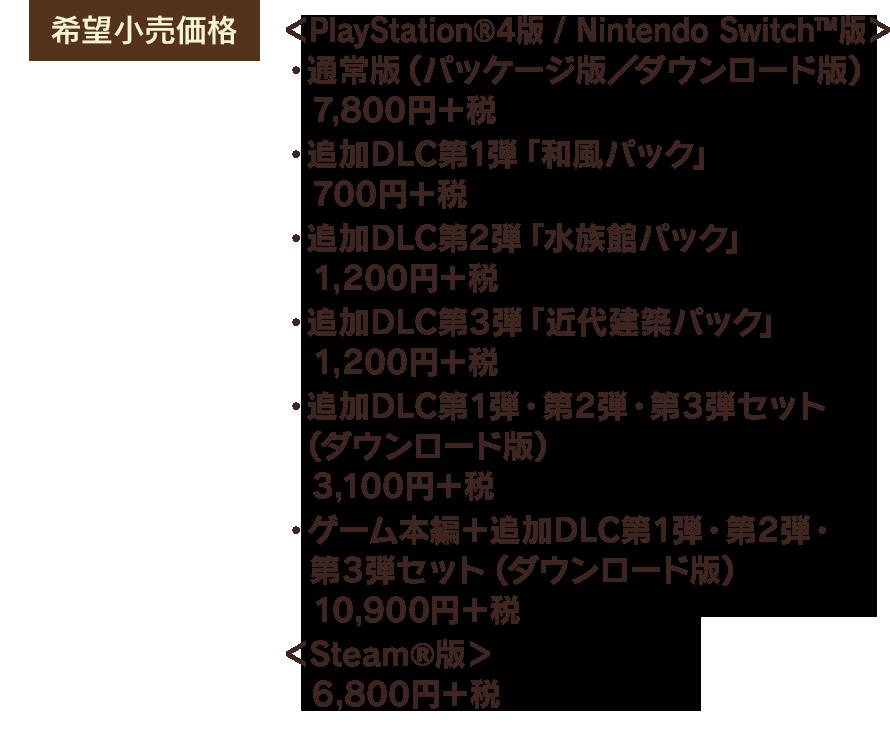 【希望小売価格】<PlayStation®4版 / Nintendo Switch™版> ・通常版(パッケージ版/ダウンロード版)7,800円+税 ・追加DLC第1弾「和風パック」  700円+税 ・追加DLC第2弾「水族館パック」 1,200円+税 ・追加DLC第3弾「近代建築パック」 1,200円+税 ・追加DLC第1弾・第2弾・第3弾セット(ダウンロード版) 3,100円+税 ・ゲーム本編+追加DLC第1弾・第2弾・第3弾セット(ダウンロード版)10,900円+税 <Steam®版>6,800円+税