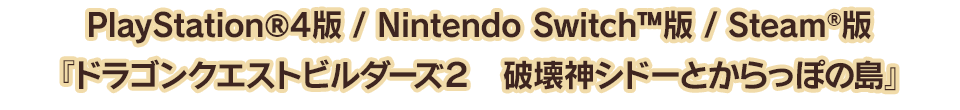 PlayStation®4版 / Nintendo Switch™版 / Steam®版『ドラゴンクエストビルダーズ2 破壊神シドーとからっぽの島』