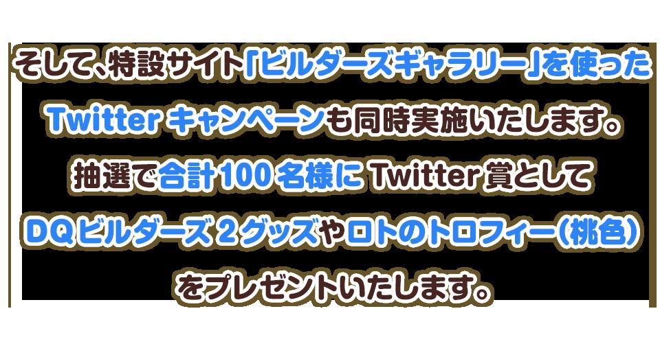そして、特設サイト「ビルダーズギャラリー」を使ったTwitterキャンペーンも同時開催いたします。抽選で合計100名様にTwitter賞としてビルダーズグッズやロトのトロフィー(桃色)をプレゼントいたします。