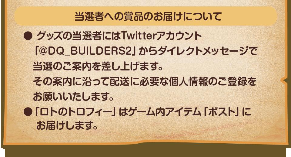 当選者への賞品のお届けについて ●グッズの当選者にはTwitterアカウント「@DQ_BUILDERS2」からダイレクトメールで当選のご案内を差し上げます。その案内に沿って配送に必要な個人情報のご登録をお願いいたします。 ●「ロトのトロフィー」はゲーム内アイテム「ポスト」にお届けします。