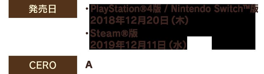 【発売日】・PlayStation®4版 / Nintendo Switch™版 2018年12月20日(木) ・Steam®版 2019年12月11日(水) 【CERO】A
