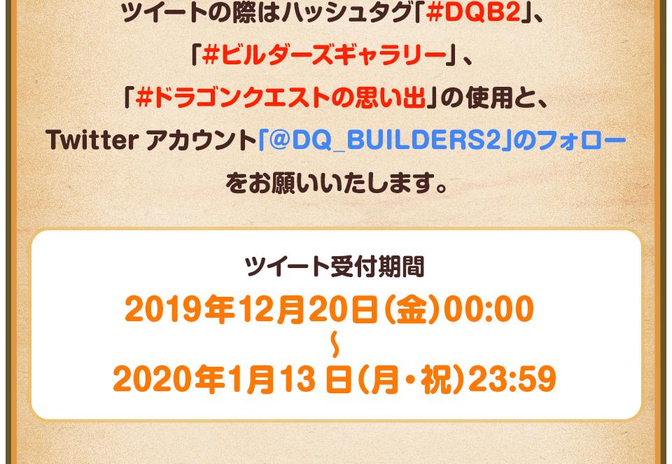 ツイートの際はハッシュタグ「#DQB2」、「#ビルダーズギャラリー」、「#ドラゴンクエストの思い出」の使用と、Twitterアカウント「@DQ_BUILDERS2」のフォローをお願いいたします。 投稿受付期間:2019年12月20日(金) 00:00~2020年1月13日(月・祝) 23:59