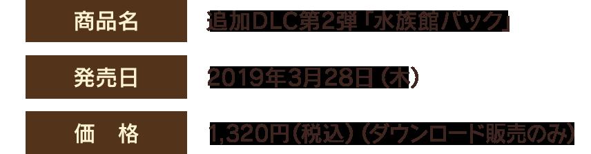 【商品名】追加DLC第2弾「水族館パック」 【発売日】2019年3月28日(木) 【価格】1,320円(税込)(ダウンロード販売のみ)