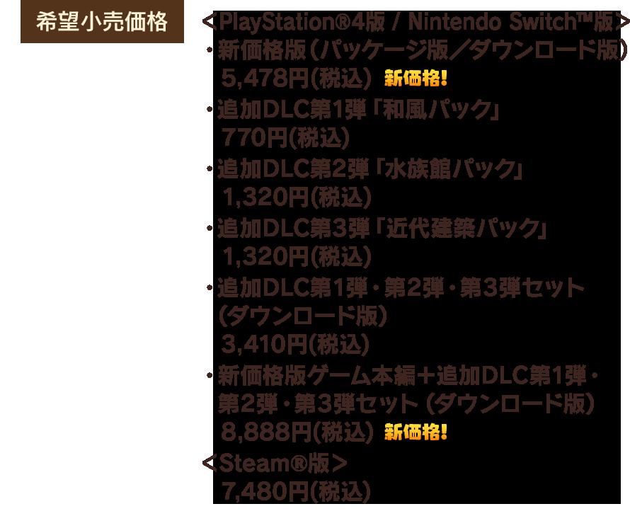 【希望小売価格】<PlayStation®4版 / Nintendo Switch™版> ・新価格版(パッケージ版/ダウンロード版) 5,478円(税込) ・追加DLC第1弾「和風パック」 770円(税込) ・追加DLC第2弾「水族館パック」 1,320円(税込) ・追加DLC第3弾「近代建築パック」 1,320円(税込) ・追加DLC第1弾・第2弾・第3弾セット(ダウンロード版) 3,410円(税込) ・新価格版ゲーム本編+追加DLC第1弾・第2弾・第3弾セット(ダウンロード版) 8,888円(税込) <Steam®版> 7,480円(税込) 【発売日】PlayStation®4版 / Nintendo Switch™版 2018年12月20日(木) ・Steam®版 2019年12月11日(水) ・PlayStation®4 / Nintendo Switch™ 新価格版 2020年12月4日(金)