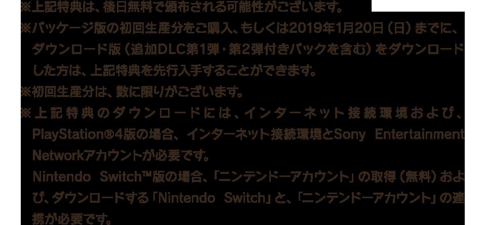 ※上記特典は、後日無料で頒布される可能性がございます。 ※パッケージ版の初回生産分をご購入、もしくは2019年1月20日(日)までに、ダウンロード版(追加DLC第1弾・第2弾付きパックを含む)をダウンロードした方は、上記特典を先行入手することができます。 ※初回生産分は、数に限りがございます。 ※上記特典のダウンロードには、インターネット接続環境および、PlayStation®4版の場合、インターネット接続環境とSony Entertainment Networkアカウントが必要です。Nintendo Switch™版の場合、「ニンテンドーアカウント」の取得(無料)および、ダウンロードする「Nintendo Switch」と、「ニンテンドーアカウント」の連携が必要です。