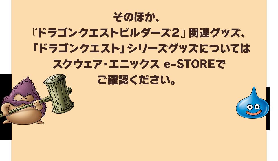 そのほか、『ドラゴンクエストビルダーズ2』関連グッズ、「ドラゴンクエスト」シリーズグッズについてはスクウェア・エニックス e-STOREでご確認ください。
